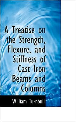 A Treatise on the Strength, Flexure, and Stiffness of Cast Iron Beams and Columns