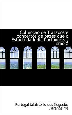 Colleccao De Tratados E Concertos De Pazes Que O Estado Da India Portugueza, Tomo X