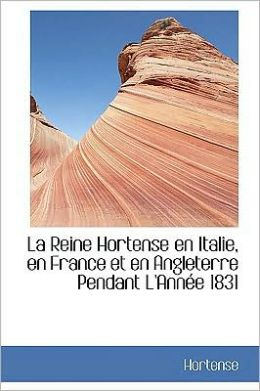 La Reine Hortense En Italie, En France Et En Angleterre Pendant L'Annee 1831