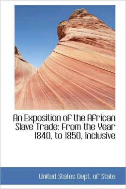 An Exposition of the African Slave Trade: From the Year 1840, to 1850, Inclusive