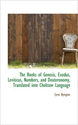The Books of Genesis, Exodus, Leviticus, Numbers, and Deuteronomy, Translated Into Choktaw Language