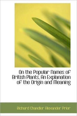 On The Popular Names Of British Plants, An Explanation Of The Origin And Meaning