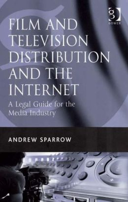 Film and Television Distribution and the Internet: A Legal Guide for the Industry