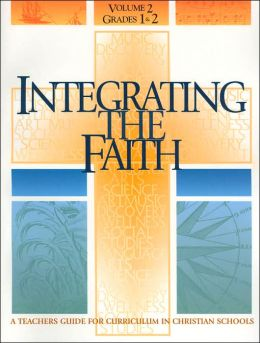 Integrating the Faith: A Teachers Guide for Curriculum in Christian Schools
