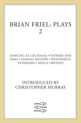 Brian Friel: Plays Two: Dancing at Lughnasa, Fathers and Sons, Making History, Wonderful Tennessee, and Molly Sweeney