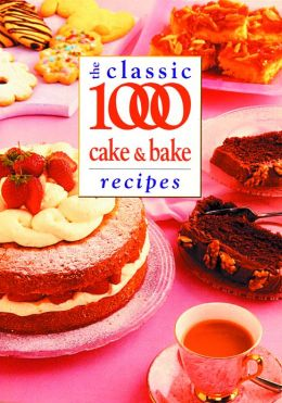The Classic 1000 Cake & Bake Recipes