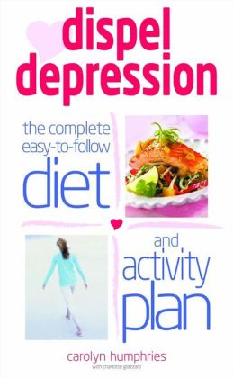Dispel Depression: The Complete Easy-To-Follow Diet and Activity Plan