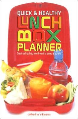 Quick and Easy Lunch Box Planner: Great Eating They Won't Want to Swap at School