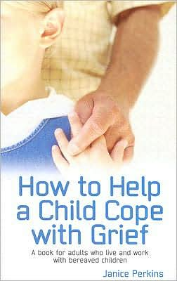 How to Help a Child Cope with Grief: A Book for Adults Who Live and Work with Bereaved Children