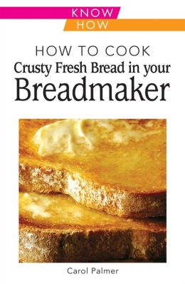 How to Cook Crusty Fresh Bread in Your Breadmaker