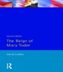Reign of Mary Tudor, The: Politics, Government and Religion in England 1553-58