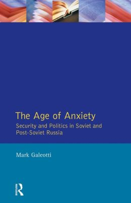 Age of Anxiety, The: Security and Politics in Soviet and Post-Soviet Russia