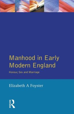 Manhood in Early Modern England: Honour, Sex and Marriage