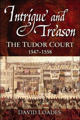 Intrigue and Treason: The Tudor Court, 1547-1558