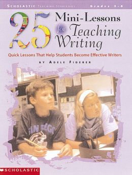 25 Mini-Lessons for Teaching Writing: Quick Lessons That Help Students Become Effective Writers