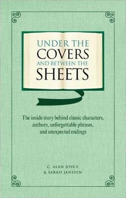 Under the Covers and Between the Sheets: The Inside Story Behind Classic Characters, Authors, Unforgettable Phrases, and Unexpected Endings