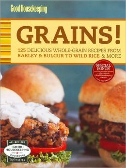 Good Housekeeping Grains!: 125 Delicious Whole-Grain Recipes from Barley & Bulgur to Wild Rice & More