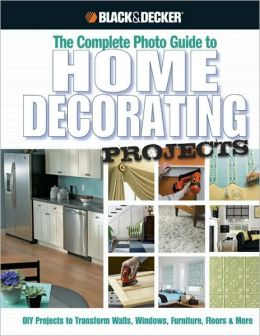 Black & Decker Complete Photo Guide to Home Decorating Projects: 130 Do-It-Yourself Decorating Solutions