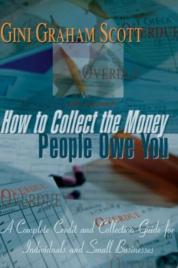 How to Collect the Money People Owe You: A Complete Credit and Collection Guide for Individuals and Small Businesses