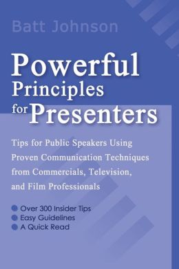 Powerful Principles for Presenters: Tips for Public Speakers Using Proven Communication Techniques from Commercials, Television, and Film Professionals