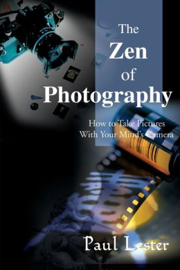 The Zen of Photo: How to Take Pictures with Your Mind's Camera