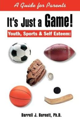 It's Just a Game!: Youth, Sports and Self Esteem: A Guide for Parents