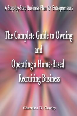 The Complete Guide to Owning And Operating a Home-Based Recruiting Business:A Step-by-Step Business Plan for Entrepreneurs