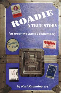 Roadie:A True Story (at least the parts I remember)