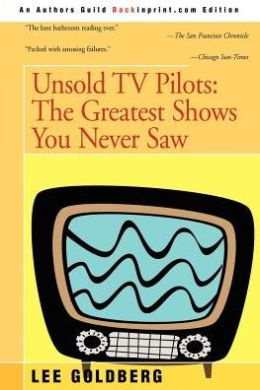 Unsold TV Pilots: The Almost Complete Guide to Everything You Never Saw on TV, 1955-1990