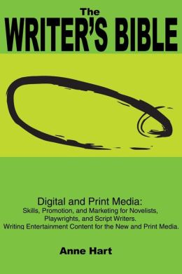 The Writer?s Bible: Digital and Print Media: Skills, Promotion, and Marketing for Novelists, Playwrights, and Script Writers. Writing Entertainment Content for the New and Print Media