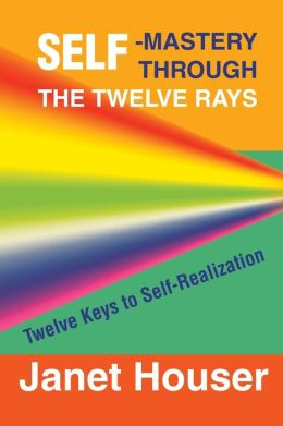 Self-Mastery through the Twelve Rays: Twelve Keys to Self-Realization
