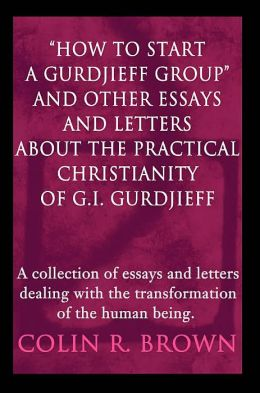 How to Start a Gurdjieff Group and Other Essays and Letters about the Practical Christianity of G.I. Gurdjieff: A Collection of Essays and Letters Dealing with the Transformation of the Human Being
