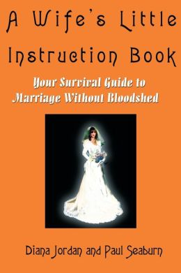 A Wife's Little Instruction Book: Your Survival Guide to Marriage Without Bloodshed Diana Jordan