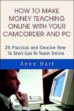 How to Make Money Teaching Online with Your Camcorder and PC:25 Practical and Creative how-to Start-Ups to Teach Online