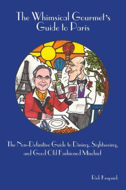 The Whimsical Gourmet's Guide to Paris: The Non-Definitive Guide to Dining, Sightseeing, and Good Old Fashioned Mischief
