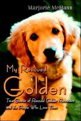 My Rescued Golden:True Stories of Rescued Golden Retrievers and the People Who Love Them