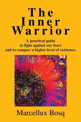 The Inner Warrior: A practical guide to fight against our fears and to conquer a higher level of existence.