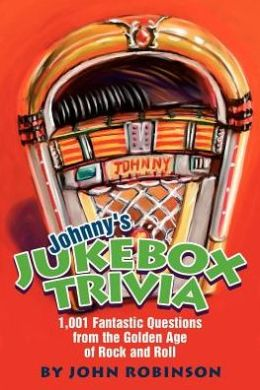 Johnny's Jukebox Trivia: 1,001 Fantastic Questions from the Golden Age of Rock and Roll
