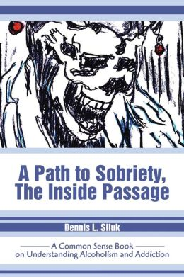 A Path to Sobriety, The Inside Passage: A Common Sense Book on Understanding Alcoholism and Addiction