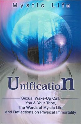 Unification: Sexual Wake-Up Call, You & Your Tribe, The Words of Mystic Life, and Reflections on Physical Immortality
