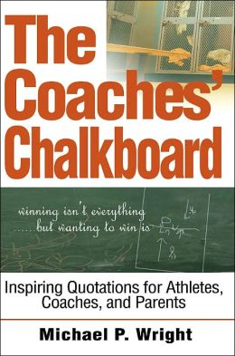 The Coaches' Chalkboard: Inspiring quotations for Athletes, Coaches, and Parents