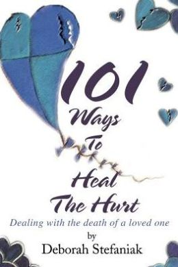 101 Ways To Heal The Hurt: Dealing with the death of a loved one