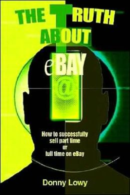 The Truth about eBay: How to successfully sell part time or full time on eBay