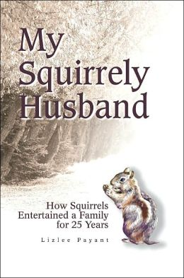 My Squirrely Husband: How Squirrels Entertained a Family for 25 Years