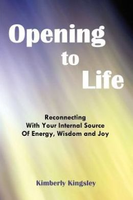 Opening to Life: Reconnecting With Your Internal Source of Energy, Wisdom and Joy