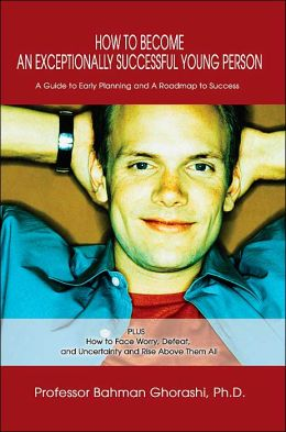 How to Become an Exceptionally Successful Young Person: A Guide to Early Planning and A Roadmap to Success PLUS How to Face Worry, Defeat, and Uncertainty and Rise above Them All