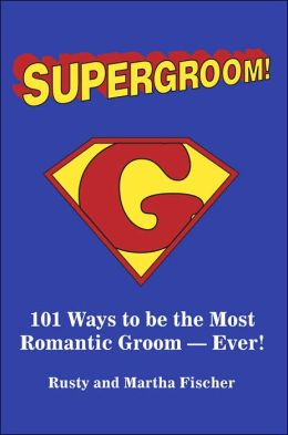 Supergroom!: 101 Ways to be the Most romantic Groom -Ever!