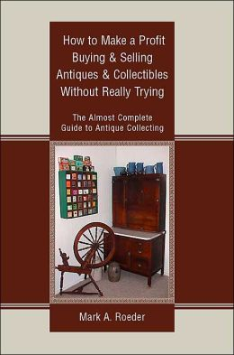 How to Make a Profit Buying and Selling Antiques and Collectibles without Really Trying:The Almost Complete Guide to Antique Collecting