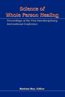 Science of Whole Person Healing:Proceedings of the First Interdisciplinary International Conference