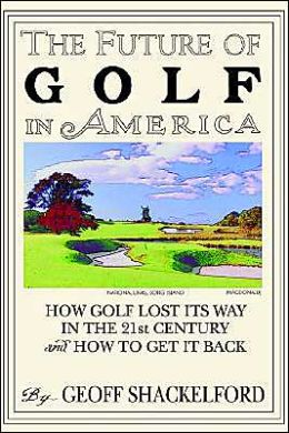 The Future of Golf in America: How Golf Lost Its Way in the 21st Century (and how to Get It Back)